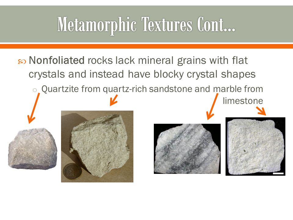  Nonfoliated rocks lack mineral grains with flat crystals and instead have blocky crystal shapes o Quartzite from quartz-rich sandstone and marble fr