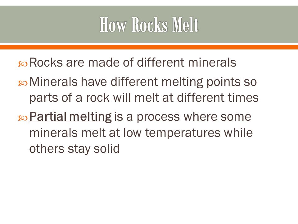  Rocks are made of different minerals  Minerals have different melting points so parts of a rock will melt at different times  Partial melting is a