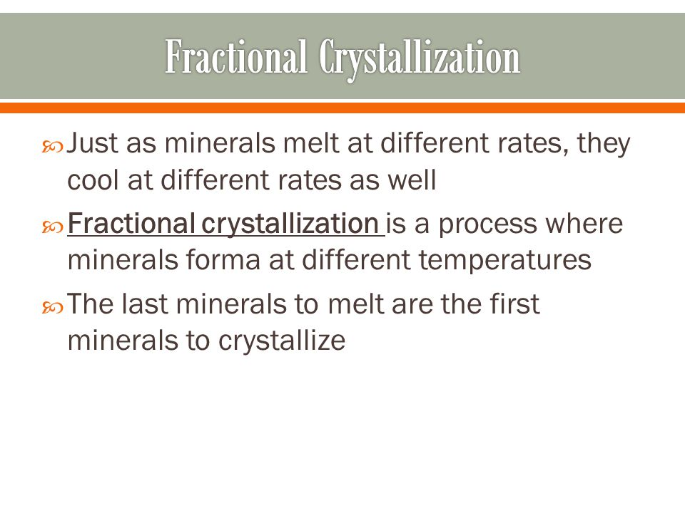  Just as minerals melt at different rates, they cool at different rates as well  Fractional crystallization is a process where minerals forma at dif