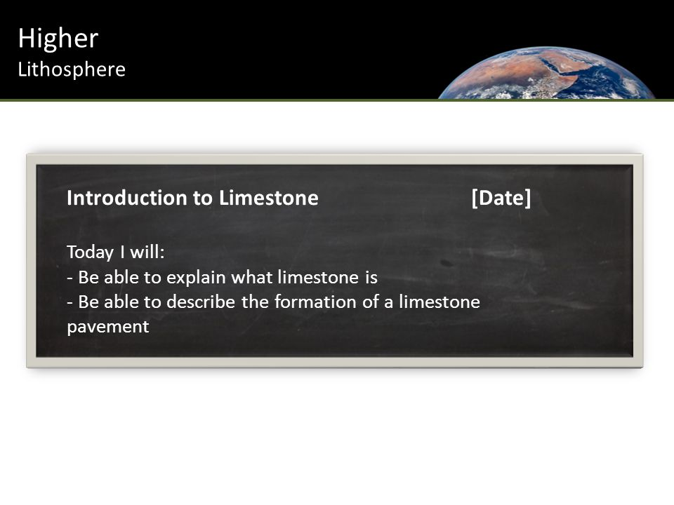 Higher Lithosphere Introduction to Limestone[Date] Today I will: - Be able to explain what limestone is - Be able to describe the formation of a limestone pavement