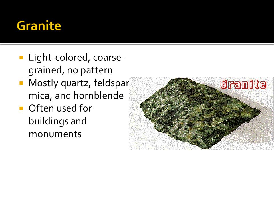  Light-colored, coarse- grained, no pattern  Mostly quartz, feldspar, mica, and hornblende  Often used for buildings and monuments