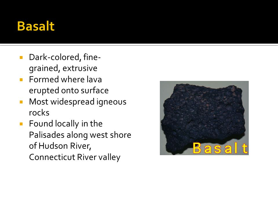  Dark-colored, fine- grained, extrusive  Formed where lava erupted onto surface  Most widespread igneous rocks  Found locally in the Palisades along west shore of Hudson River, Connecticut River valley