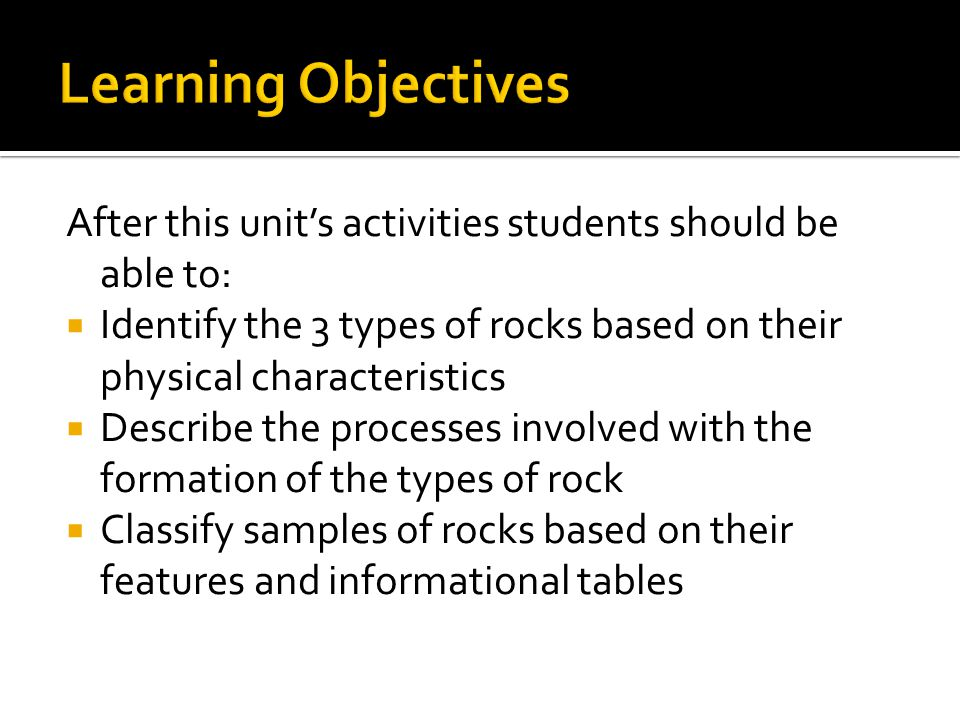 After this unit's activities students should be able to:  Identify the 3 types of rocks based on their physical characteristics  Describe the processes involved with the formation of the types of rock  Classify samples of rocks based on their features and informational tables