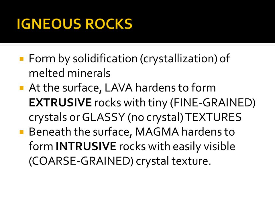  Form by solidification (crystallization) of melted minerals  At the surface, LAVA hardens to form EXTRUSIVE rocks with tiny (FINE-GRAINED) crystals or GLASSY (no crystal) TEXTURES  Beneath the surface, MAGMA hardens to form INTRUSIVE rocks with easily visible (COARSE-GRAINED) crystal texture.