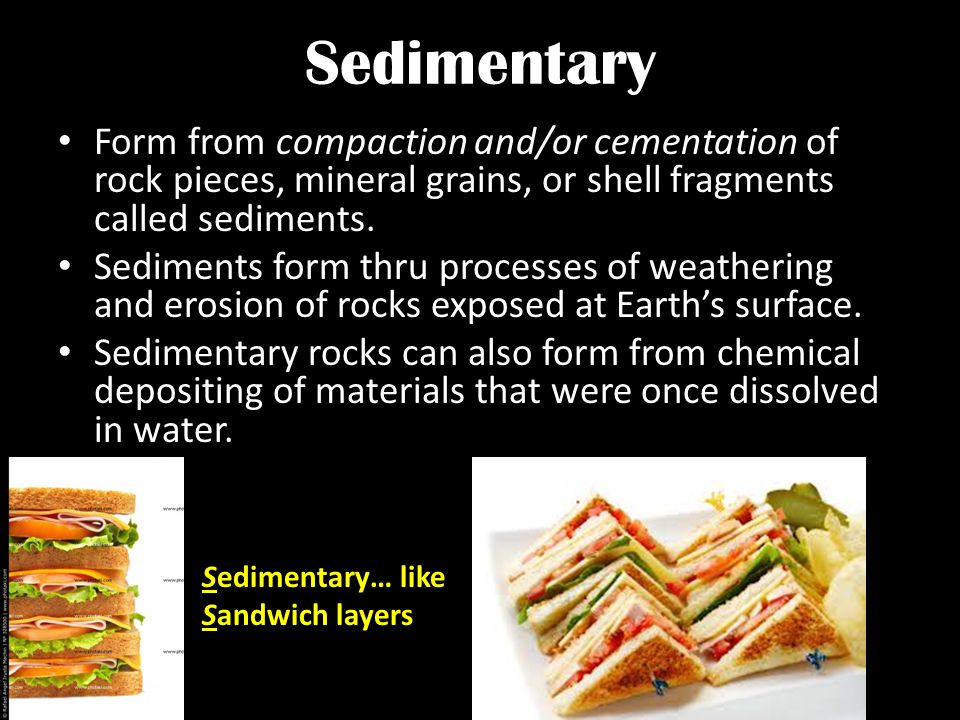 Sedimentary Form from compaction and/or cementation of rock pieces, mineral grains, or shell fragments called sediments. Sediments form thru processes