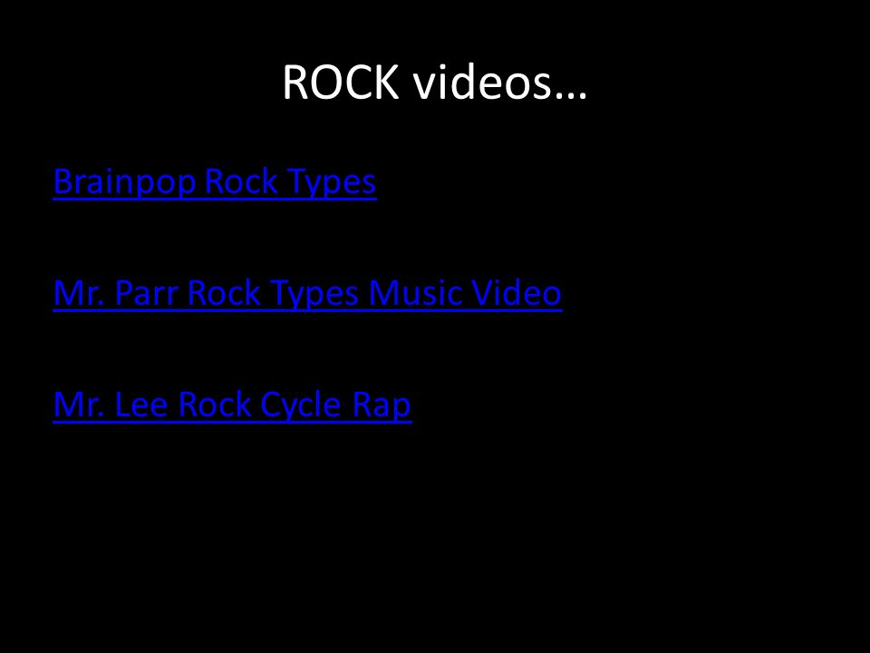ROCK videos… Brainpop Rock Types Mr. Parr Rock Types Music Video Mr. Lee Rock Cycle Rap