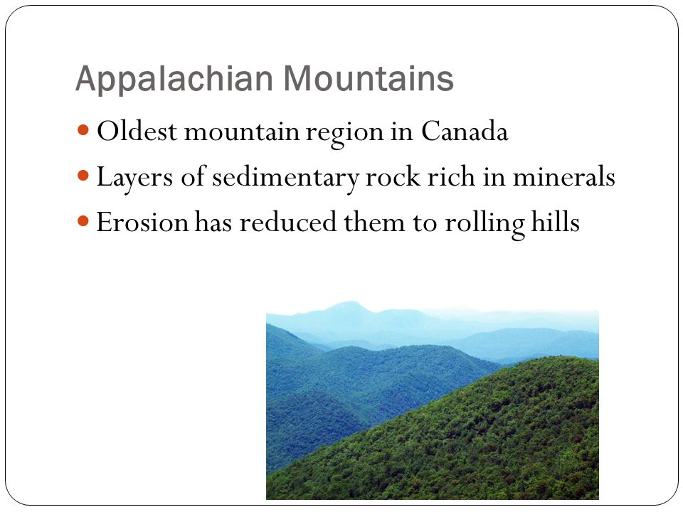 Appalachian Mountains Oldest mountain region in Canada Layers of sedimentary rock rich in minerals Erosion has reduced them to rolling hills