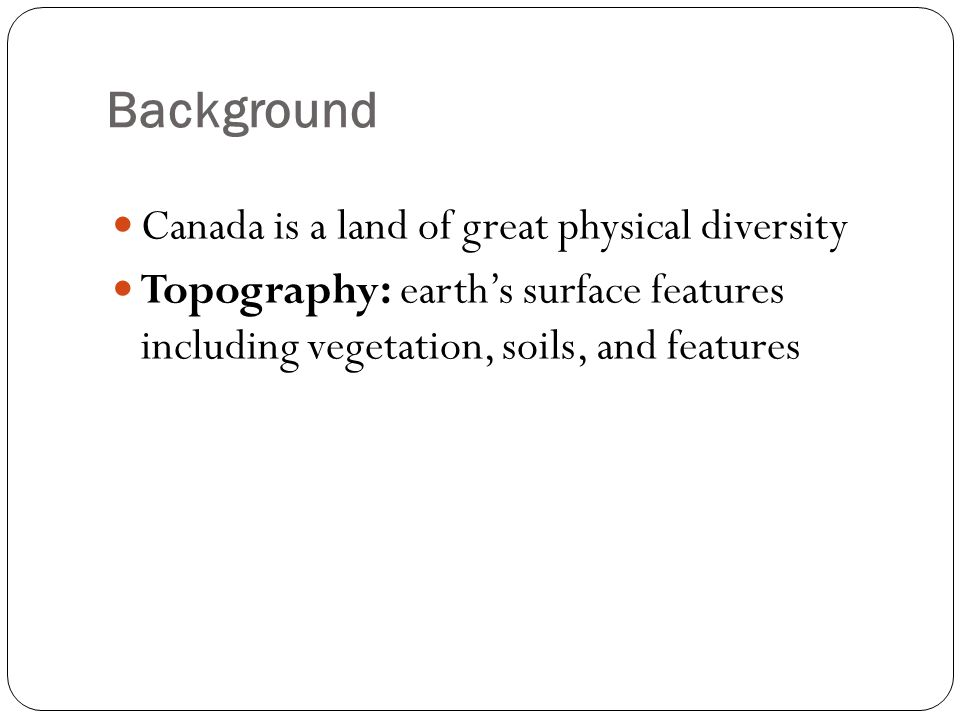 Background Canada is a land of great physical diversity Topography: earth's surface features including vegetation, soils, and features