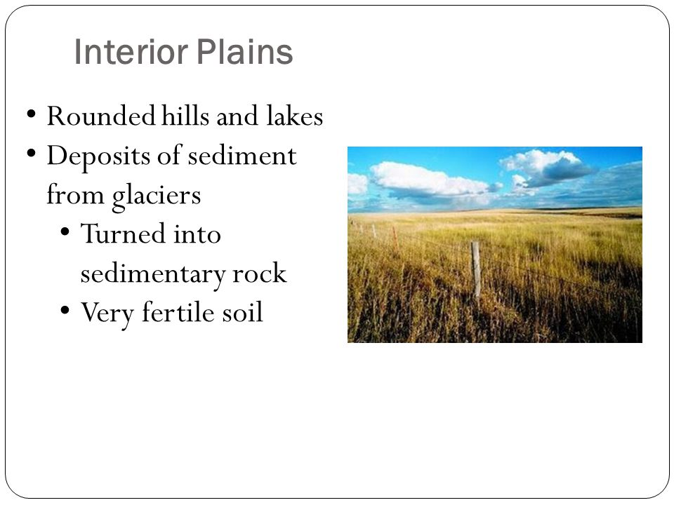 Interior Plains Rounded hills and lakes Deposits of sediment from glaciers Turned into sedimentary rock Very fertile soil