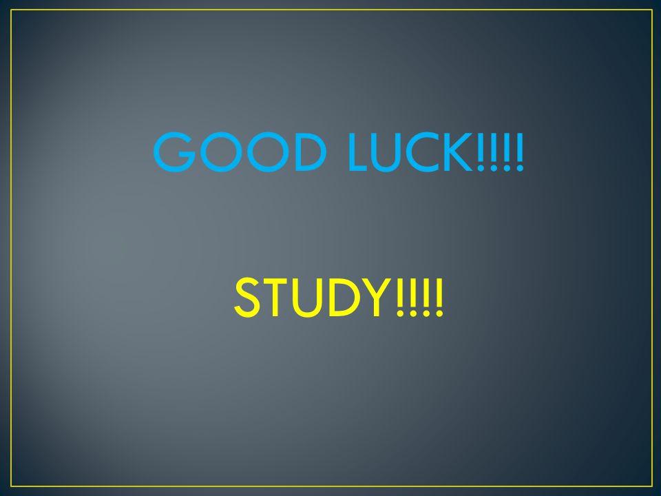 GOOD LUCK!!!! STUDY!!!!