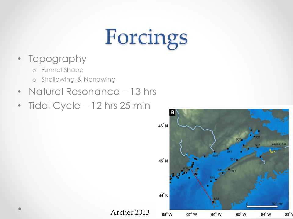 Forcings Topography o Funnel Shape o Shallowing & Narrowing Natural Resonance – 13 hrs Tidal Cycle – 12 hrs 25 min Results in largest measureable tides Movement of 160 billion tons of water in every tide Archer 2013