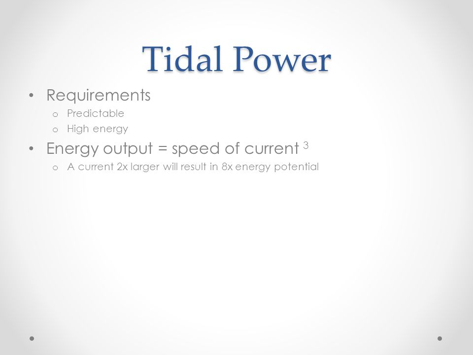 Tidal Power Requirements o Predictable o High energy Energy output = speed of current 3 o A current 2x larger will result in 8x energy potential Total Bay of Fundy: 50 000 MW Energy at Minas Passage o Possible: 7 000 MW o Accessible: 2 500 MW Energy at Annapolis Generation Station o Accessible: 20 MW
