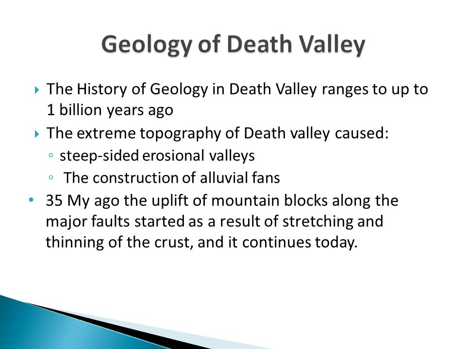  The History of Geology in Death Valley ranges to up to 1 billion years ago  The extreme topography of Death valley caused: ◦ steep-sided erosional