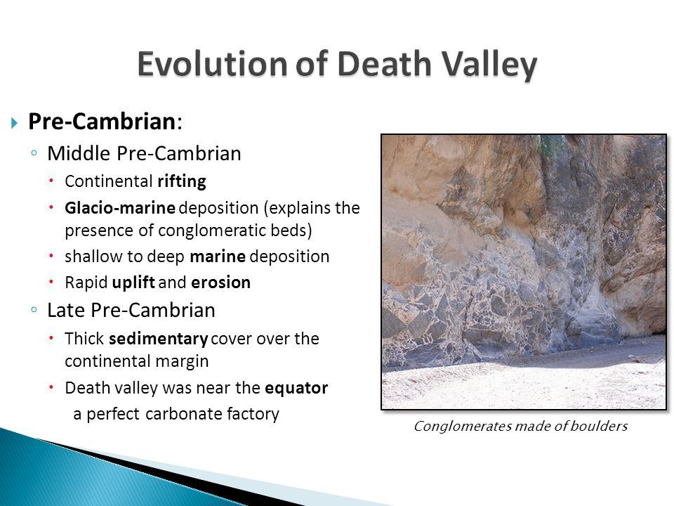  Pre-Cambrian: ◦ Middle Pre-Cambrian  Continental rifting  Glacio-marine deposition (explains the presence of conglomeratic beds)  shallow to deep
