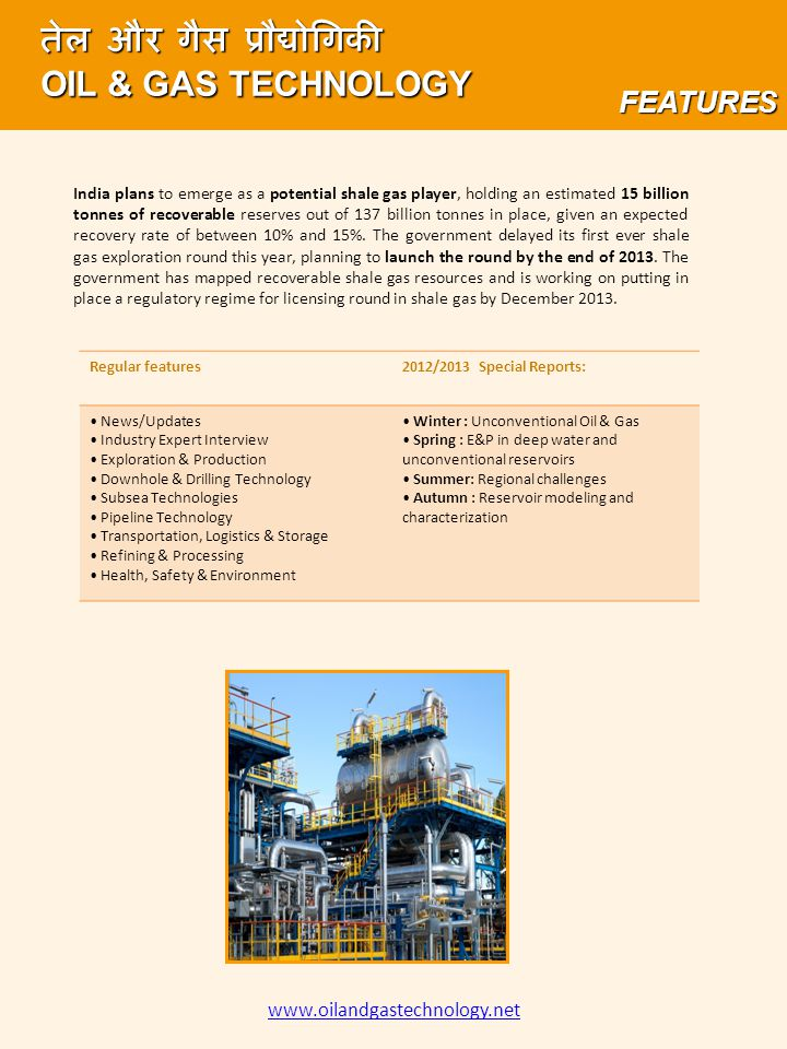 www.oilandgastechnology.net तेल और गैस प्रौद्योगिकी OIL & GAS TECHNOLOGY FEATURES Regular features2012/2013 Special Reports: News/Updates Industry Expert Interview Exploration & Production Downhole & Drilling Technology Subsea Technologies Pipeline Technology Transportation, Logistics & Storage Refining & Processing Health, Safety & Environment Winter : Unconventional Oil & Gas Spring : E&P in deep water and unconventional reservoirs Summer: Regional challenges Autumn : Reservoir modeling and characterization India plans to emerge as a potential shale gas player, holding an estimated 15 billion tonnes of recoverable reserves out of 137 billion tonnes in place, given an expected recovery rate of between 10% and 15%.