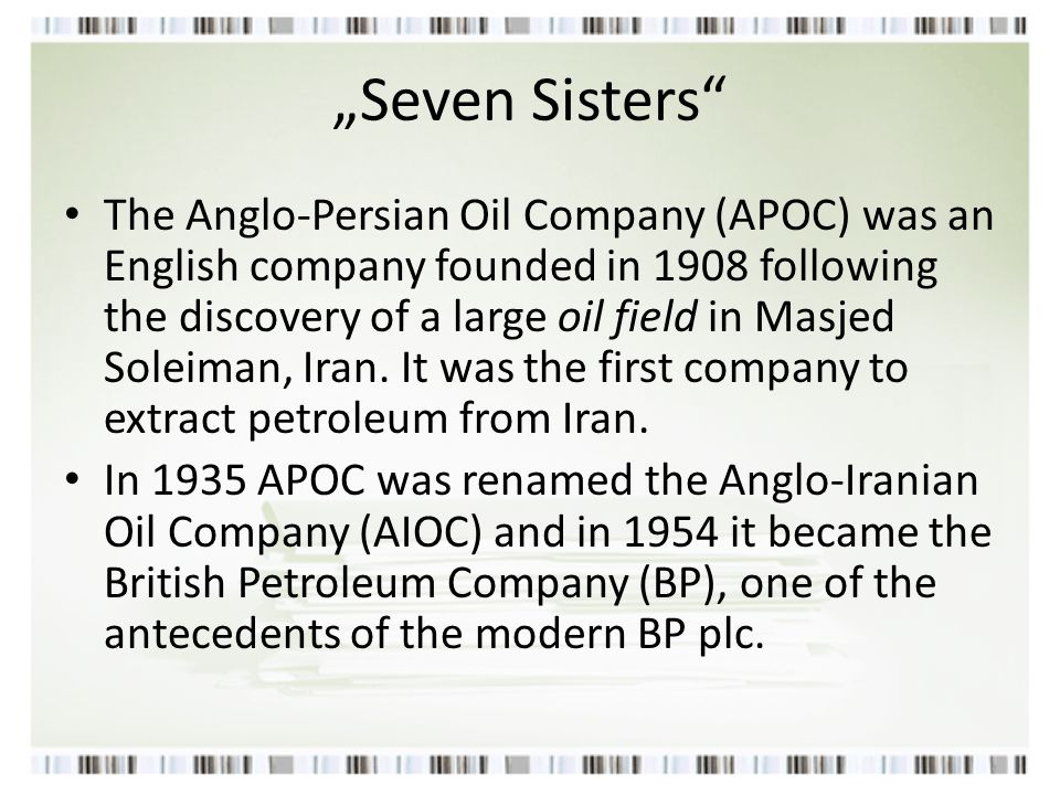 """Seven Sisters"" The Anglo-Persian Oil Company (APOC) was an English company founded in 1908 following the discovery of a large oil field in Masjed Sol"