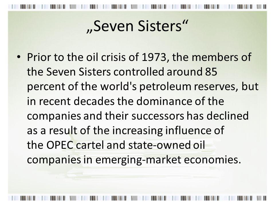 """Seven Sisters"" Prior to the oil crisis of 1973, the members of the Seven Sisters controlled around 85 percent of the world's petroleum reserves, but"