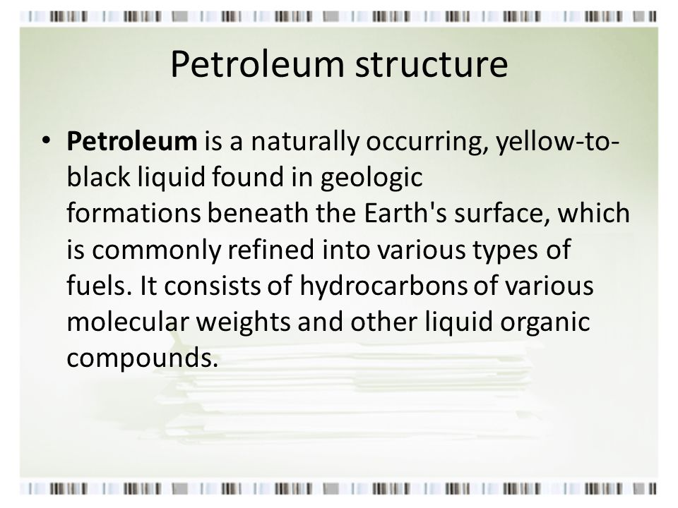 Petroleum structure Petroleum is a naturally occurring, yellow-to- black liquid found in geologic formations beneath the Earth's surface, which is com