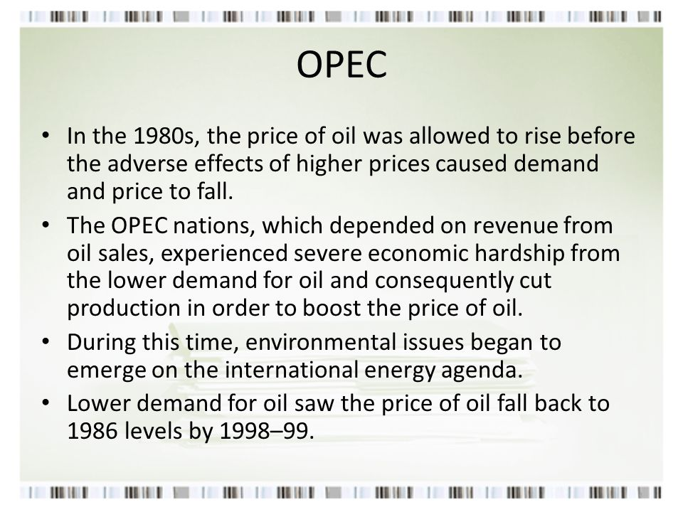 OPEC In the 1980s, the price of oil was allowed to rise before the adverse effects of higher prices caused demand and price to fall. The OPEC nations,