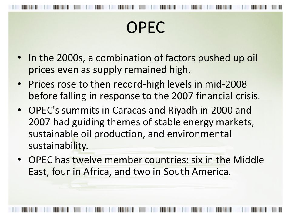 OPEC In the 2000s, a combination of factors pushed up oil prices even as supply remained high. Prices rose to then record-high levels in mid-2008 befo