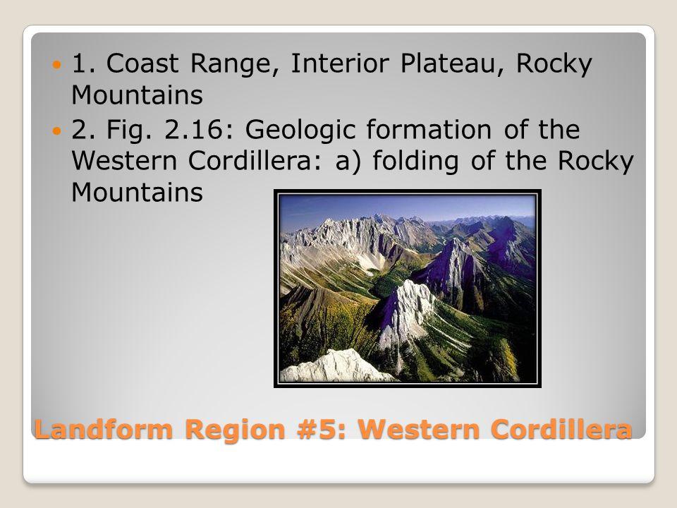 Landform Region #5: Western Cordillera 1. Coast Range, Interior Plateau, Rocky Mountains 2.
