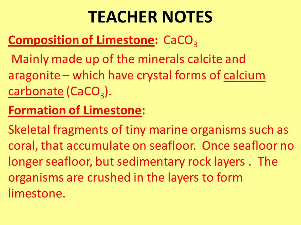 TEACHER NOTES Composition of Limestone: CaCO 3 Mainly made up of the minerals calcite and aragonite – which have crystal forms of calcium carbonate (C