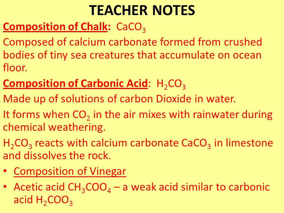 TEACHER NOTES Composition of Chalk: CaCO 3 Composed of calcium carbonate formed from crushed bodies of tiny sea creatures that accumulate on ocean flo