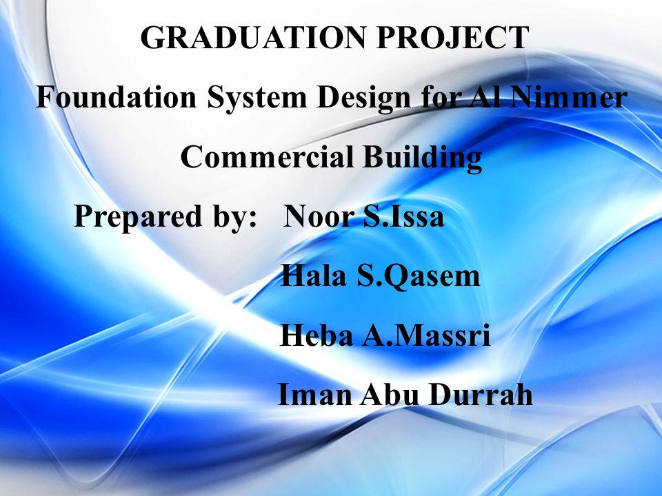 GRADUATION PROJECT Foundation System Design for Al Nimmer Commercial Building Prepared by: Noor S.Issa Hala S.Qasem Heba A.Massri Iman Abu Durrah