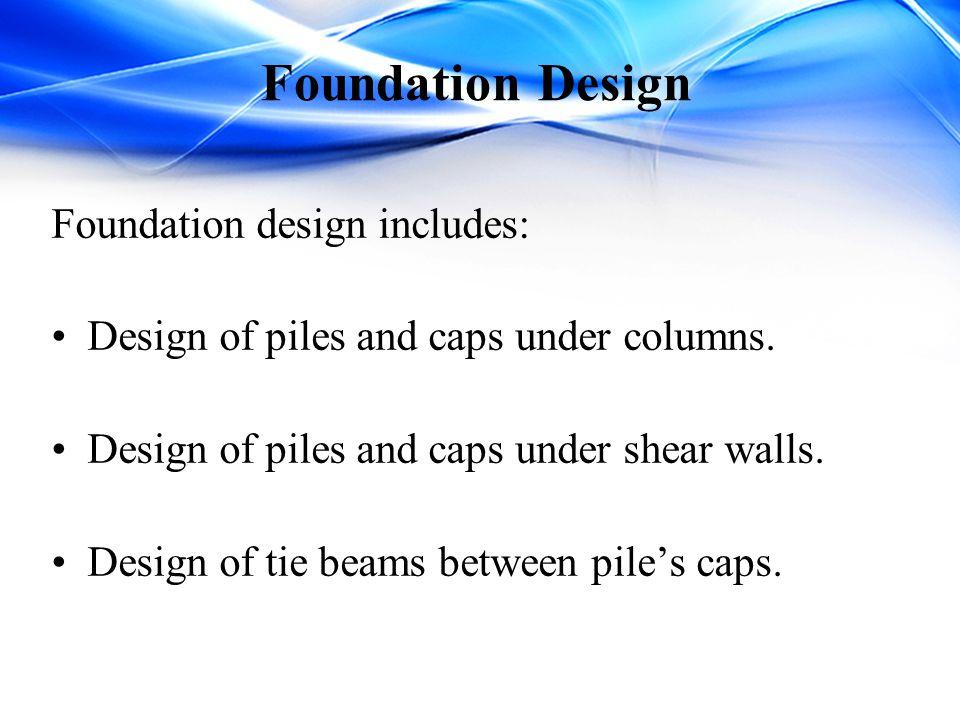 Foundation Design Foundation design includes: Design of piles and caps under columns. Design of piles and caps under shear walls. Design of tie beams