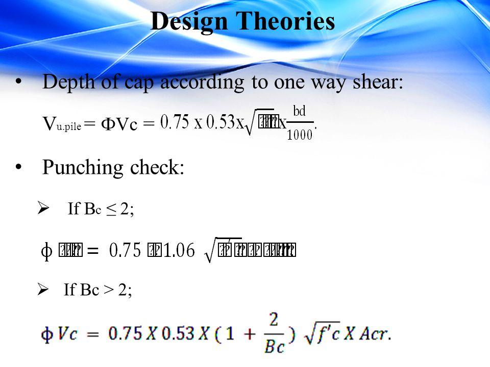 Design Theories Depth of cap according to one way shear: V u.pile = ФVc = Punching check:  If B c ≤ 2;  If Bc > 2;