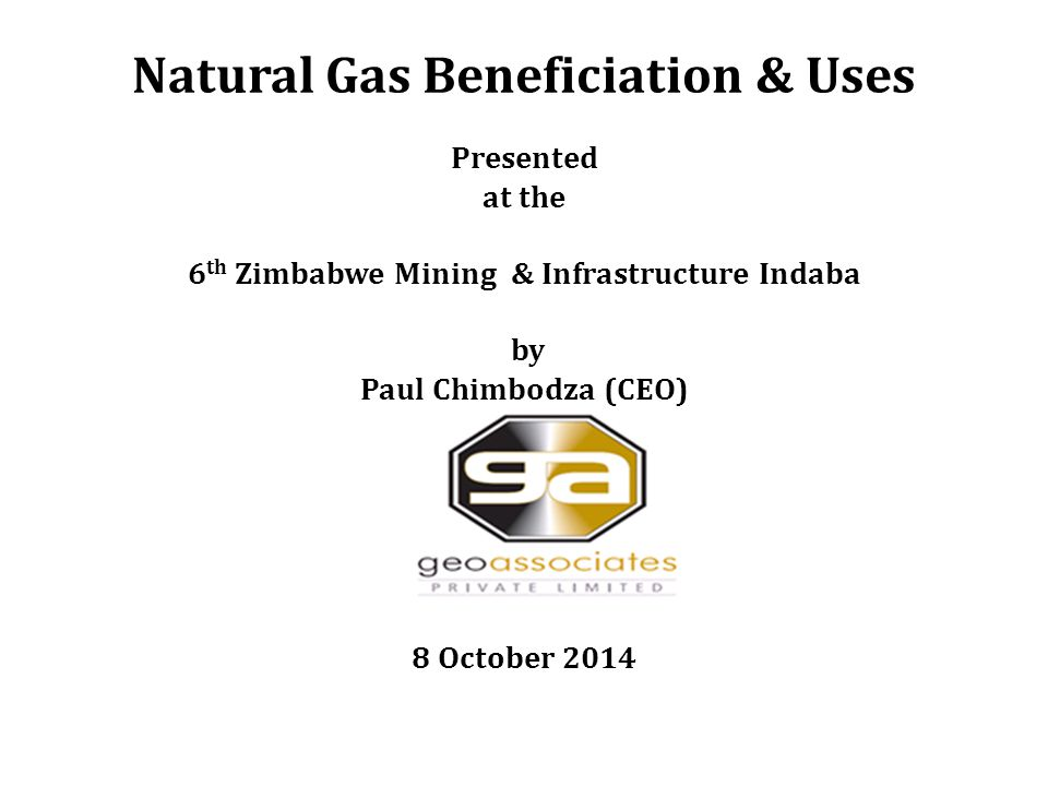Natural Gas Beneficiation & Uses Presented at the 6 th Zimbabwe Mining & Infrastructure Indaba by Paul Chimbodza (CEO) 8 October 2014