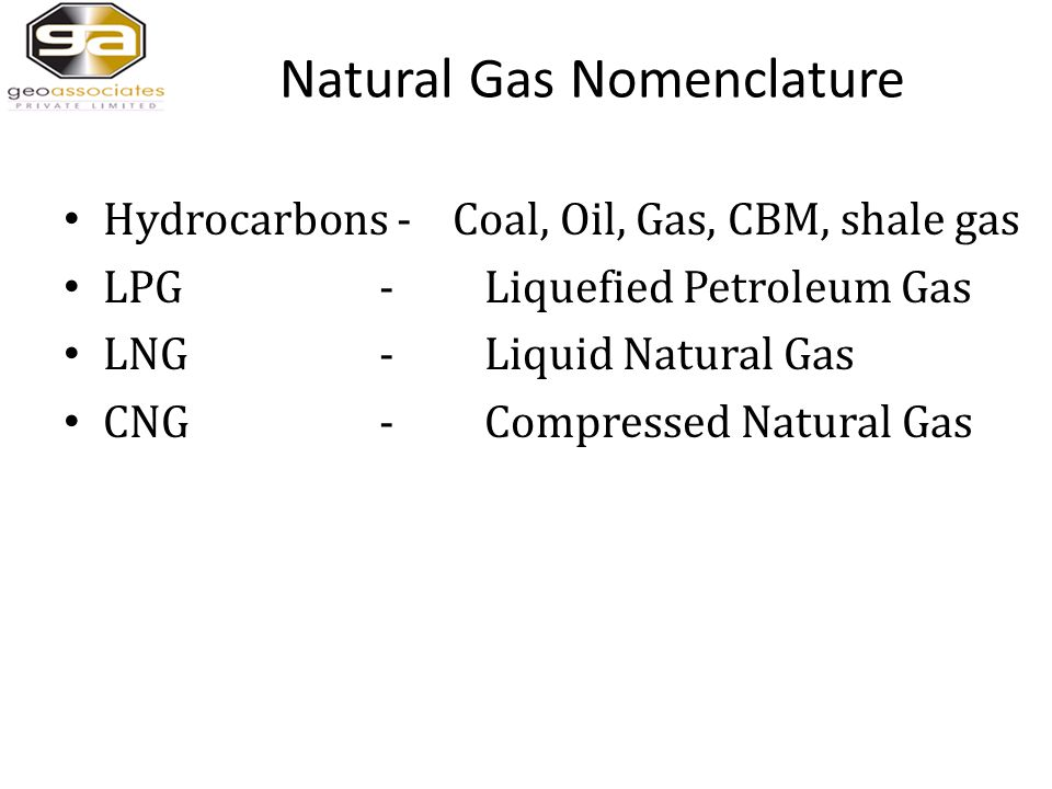 Natural Gas Nomenclature Hydrocarbons - Coal, Oil, Gas, CBM, shale gas LPG - Liquefied Petroleum Gas LNG -Liquid Natural Gas CNG - Compressed Natural Gas