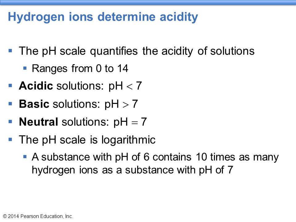 Hydrogen ions determine acidity  The pH scale quantifies the acidity of solutions  Ranges from 0 to 14  Acidic solutions: pH  7  Basic solutions: