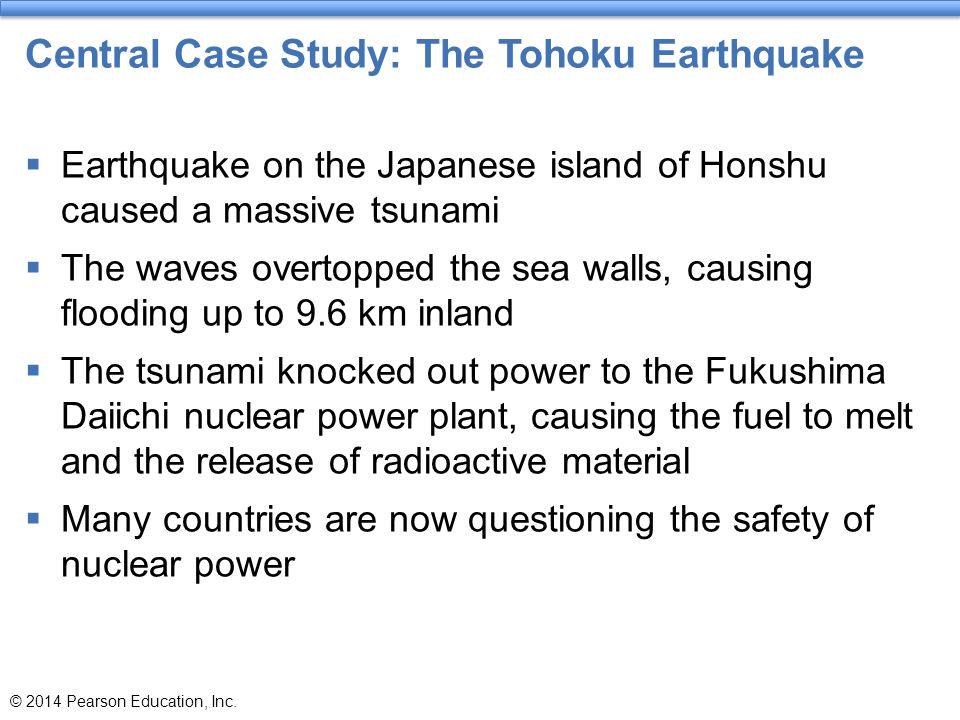 Central Case Study: The Tohoku Earthquake  Earthquake on the Japanese island of Honshu caused a massive tsunami  The waves overtopped the sea walls,