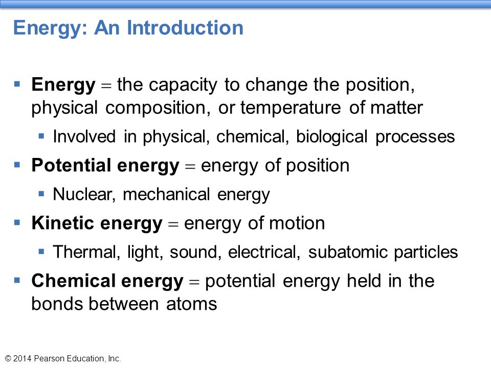 Energy: An Introduction  Energy  the capacity to change the position, physical composition, or temperature of matter  Involved in physical, chemica