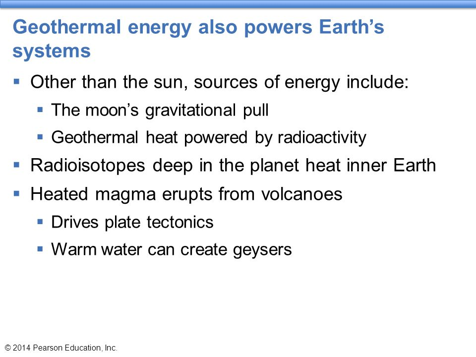 Geothermal energy also powers Earth's systems  Other than the sun, sources of energy include:  The moon's gravitational pull  Geothermal heat power