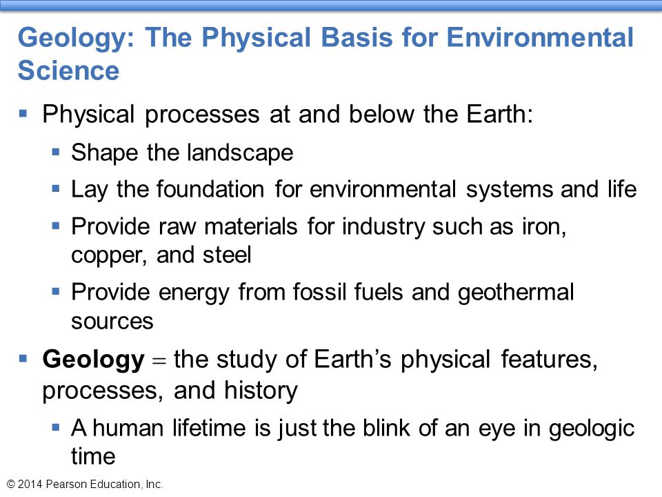 Geology: The Physical Basis for Environmental Science  Physical processes at and below the Earth:  Shape the landscape  Lay the foundation for envi