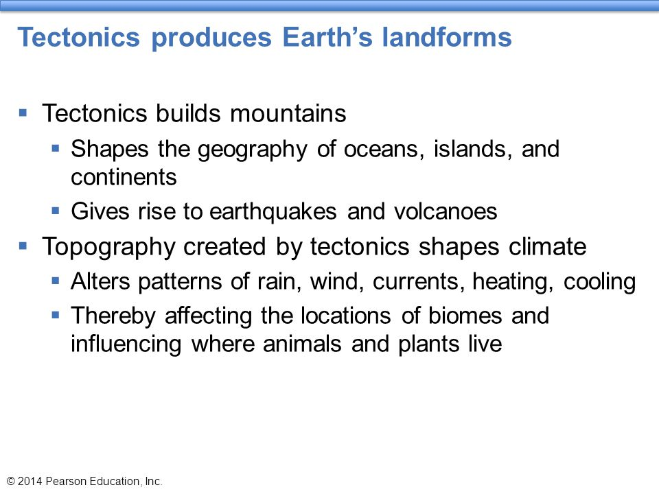 Tectonics produces Earth's landforms  Tectonics builds mountains  Shapes the geography of oceans, islands, and continents  Gives rise to earthquake