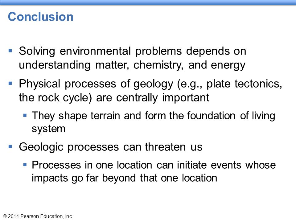 Conclusion  Solving environmental problems depends on understanding matter, chemistry, and energy  Physical processes of geology (e.g., plate tecton