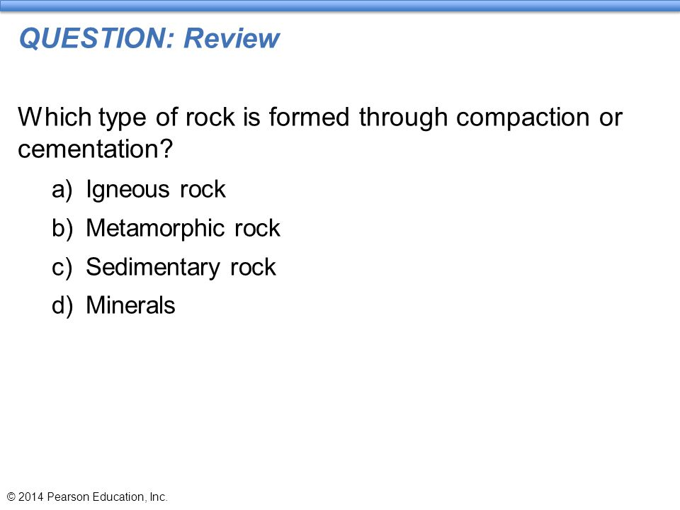 QUESTION: Review Which type of rock is formed through compaction or cementation? a)Igneous rock b)Metamorphic rock c)Sedimentary rock d)Minerals © 201
