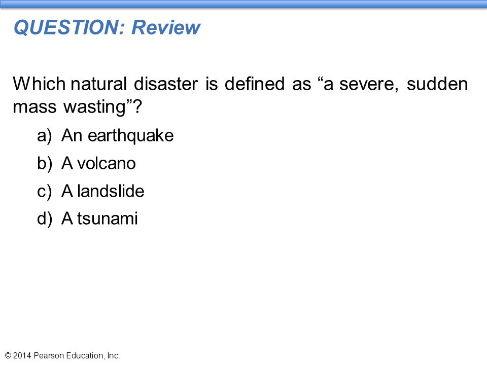 """QUESTION: Review Which natural disaster is defined as """"a severe, sudden mass wasting""""? a)An earthquake b)A volcano c)A landslide d)A tsunami © 2014 Pe"""