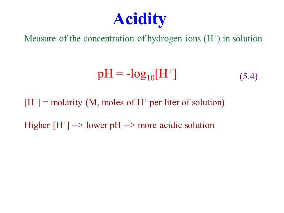 Acidity (5.5) In dilute water, the only source of H + is [H + ][OH - ] = 10 -14 M 2 --> [H + ]=[OH - ]=10 -7 M --> pH = -log 10 [10 -7 M] = 7