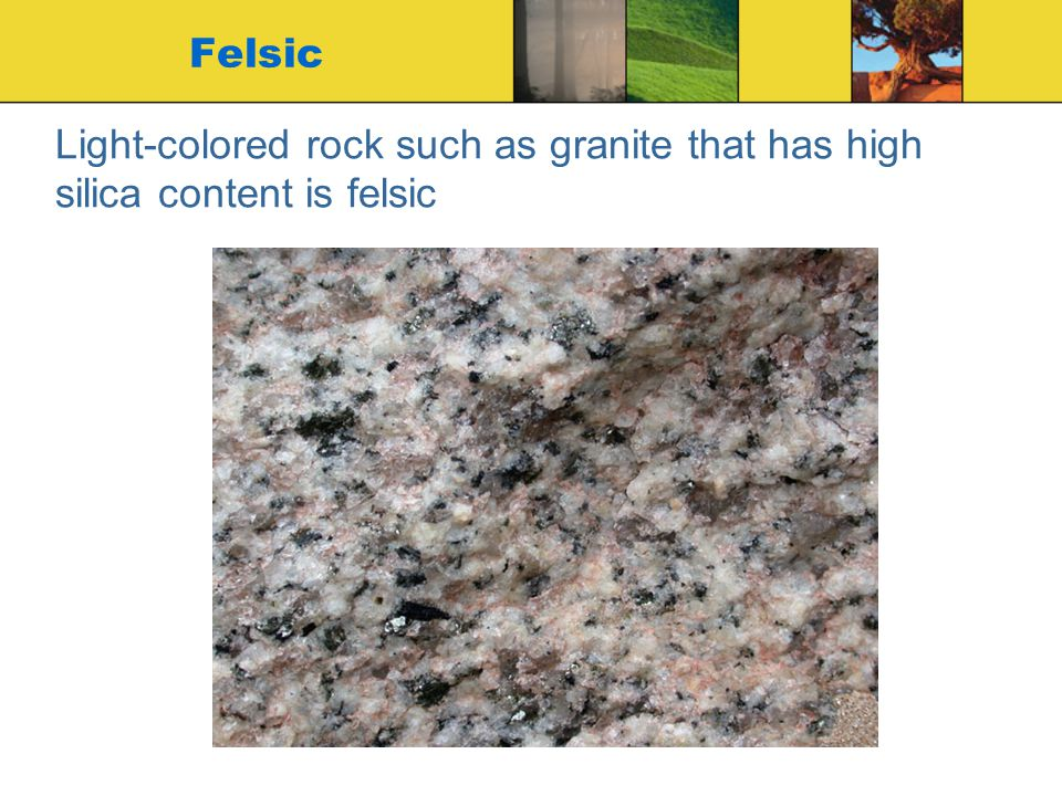 Light-colored rock such as granite that has high silica content is felsic Felsic