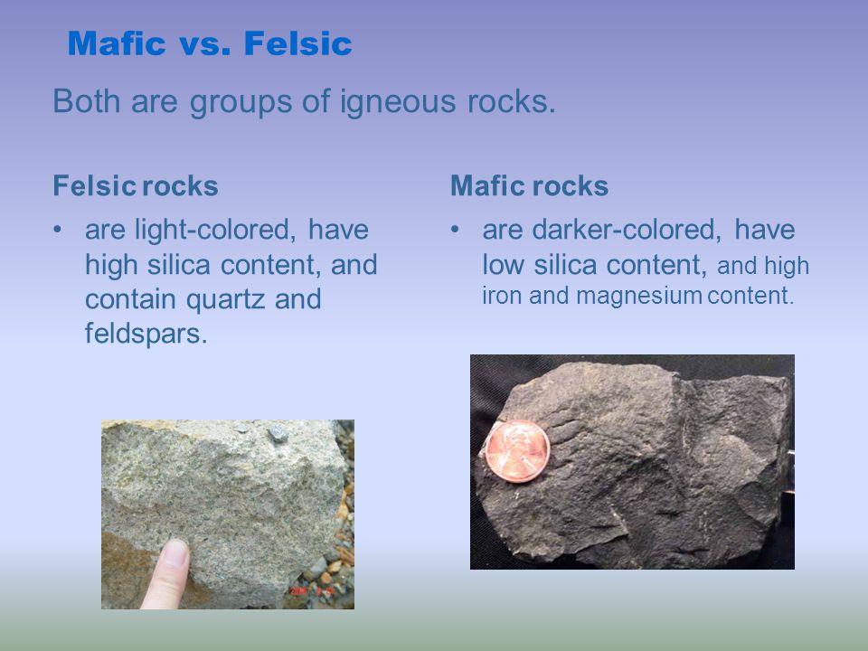 Both are groups of igneous rocks. Felsic rocks are light-colored, have high silica content, and contain quartz and feldspars. Mafic rocks are darker-c