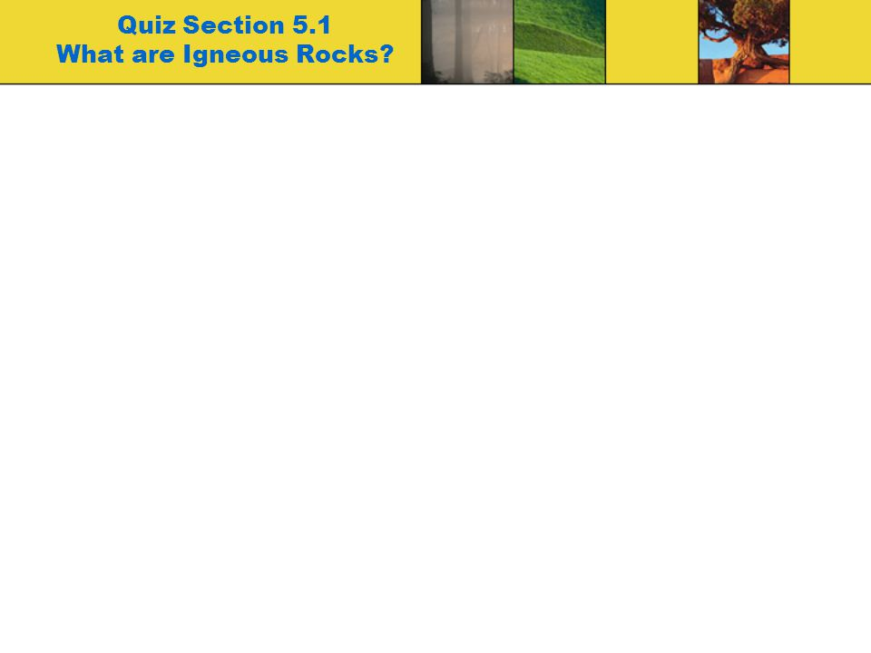 Quiz Section 5.1 What are Igneous Rocks?