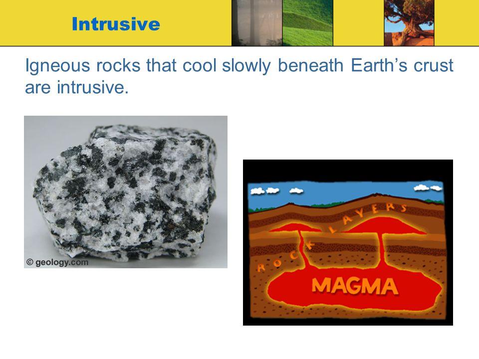 Igneous rocks that cool slowly beneath Earth's crust are intrusive. Intrusive