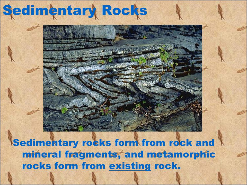 Sedimentary Rocks Sedimentary rocks form from rock and mineral fragments, and metamorphic rocks form from existing rock.