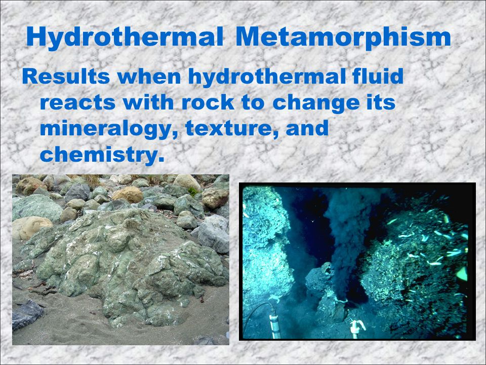 Hydrothermal Metamorphism Results when hydrothermal fluid reacts with rock to change its mineralogy, texture, and chemistry.