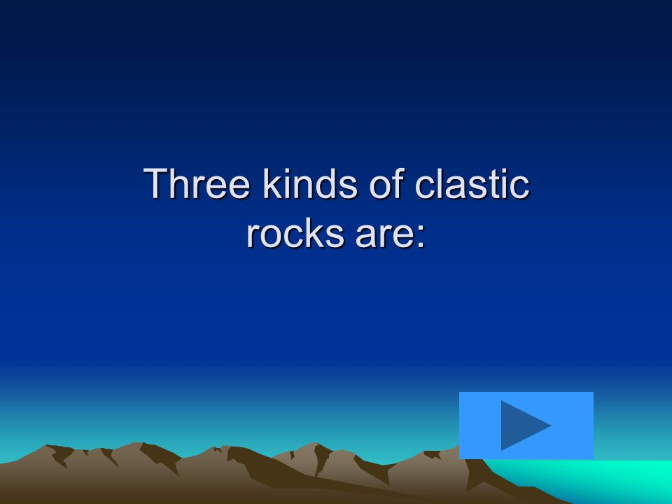 1.Clastic – fragmental – made up of parts from other rocks 2.Nonclastic – chemical – came from dissolved minerals