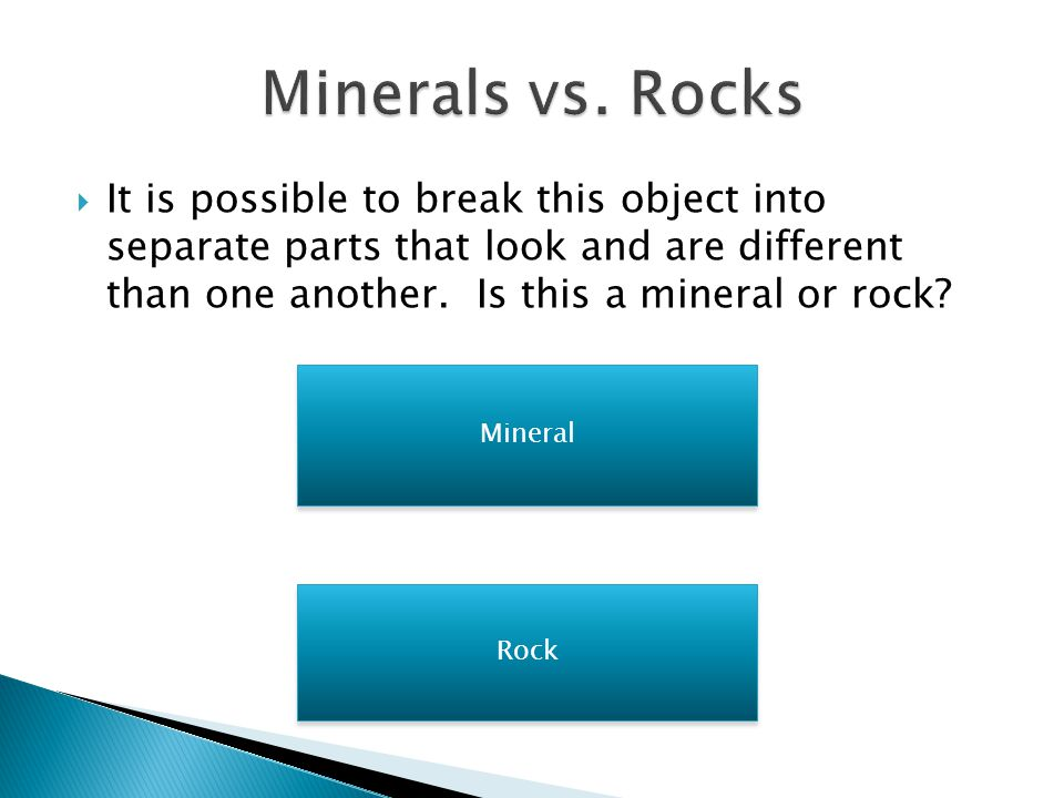  Remember that rocks are made of two or more different minerals and that minerals are made of only one earth-made material Click to go on to the next